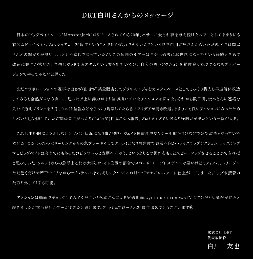 """DRT白川友也氏からのメッセージ。日本のビッグベイトルーツ """"MonsterJack"""" がリリースされてから20年、バサーに愛され夢を与え続けたルアーとしてあまりにも有名なビッグベイト。フィッシュアロー20周年ということで何か協力できないか?という話を白川が呉さんからいただき、うちは問屋さんとの繋がりが無いし...という感じで渋っていたが、この伝説のルアーは自分も過去にお世話になったという経緯も含めて改造に興味が沸いた、当初はウッドでカスタムという案も出ていたけど自分の思うアクションを精度良く表現するならプラバージョンでやってみたいと思った。まだコラボレーションの返事は出さず(出せず)某量販店にてプラのモンジャをカスタムベースとしてこっそり購入し早速解体改造してみるも全然ダメな方向へ...思った以上に浮力があり当初描いていたアクションは諦めた。それから数日後、松本さんに連絡を入れて透明ブランクを入手、ウェイト位置などをじっくり観察してたら急にアイデアが湧き改造。あまりにも良いアクションになったためヤバいと思い隠していたが関係者に見つかりボロン(笑)松本さんへ報告、プロトタイプでいきなり好釣果が出たという一報が入る。これは本格的にコラボしないとヤバい状況になり事が進む、ウェイト位置変更やVテール取り付けなどで金型改造もやっていただいた。こだわったのはリーリングからの急ブレーキそしてクルン!となり急角度で表層へ向かうライズアップアクション、ライズアップするビッグベイトは今までにもあったけどフワ〜っと表層へ向かう、というよりこの動作をもっとスピードアップさせることができればと思っていた、クルン!からの急浮上これが大事。ウェイト位置の都合でスローリトリーブレスポンスは悪いけどミディアムリトリーブ〜ただ巻くだけで若干チドリながらナチュラルに泳ぐ。そしてクルン!これはマジでヤバいルアーに仕上がってしまった✌リップ未接着の為取り外してI字も可能。アクションは動画でチェックしてみてください!松本さんによる実釣動画はyotube/lurenewsTVにて公開中講釈が長々と続きましたが本当良いルアーができたと思います。フィッシュアローさん20周年おめでとうございます㊗️"""